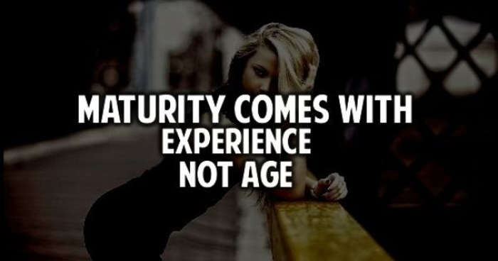Maturity comes with experience not age.