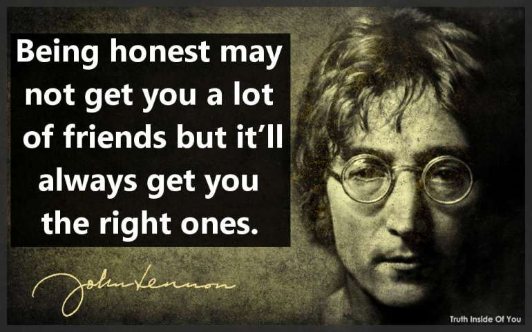 Being honest may not get you a lot of friends but it'll always get you the right ones. ~ John Lennon