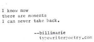 """""""I know now there are moments I can never take back"""""""