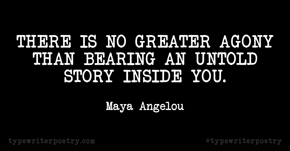 """Maya Angelou""""There is no greater agony than bearing an untold story inside you."""""""