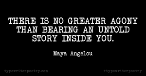 "Maya Angelou""There is no greater agony than bearing an untold story inside you."""