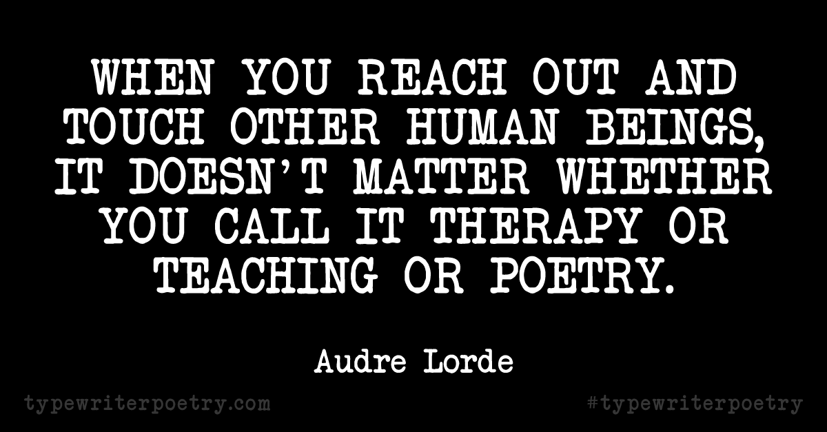 "Audre Lorde""When you reach out and touch other human beings, it doesn't matter whether you call it therapy or teaching or poetry."""