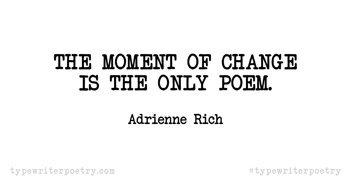 "Adrienne Rich""The moment of change is the only poem."""