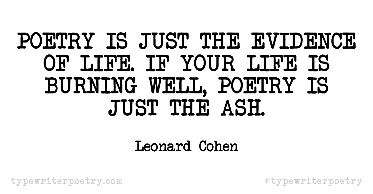 "Leonard Cohen""Poetry is just the evidence of life. If your life is burning well, poetry is just the ash."""