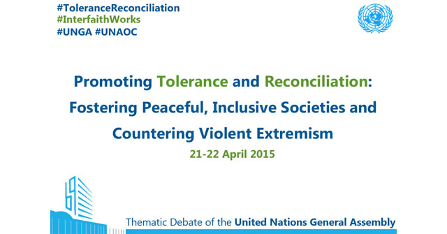 "Member States and Faith Leaders Gather at a High-Level Thematic Debate to Discuss ""Promoting Tolerance and Reconciliation, Fostering Peaceful, Inclusive Societies and Countering Violent Extremism"" on 21-22 April, 2015"