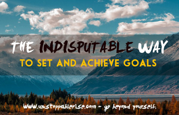 The Indisputable Way To Set and Achieve Goals