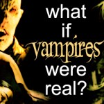 What if Vampires were real?