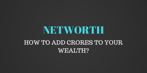 Getting Rich – How to increase your networth to crores?
