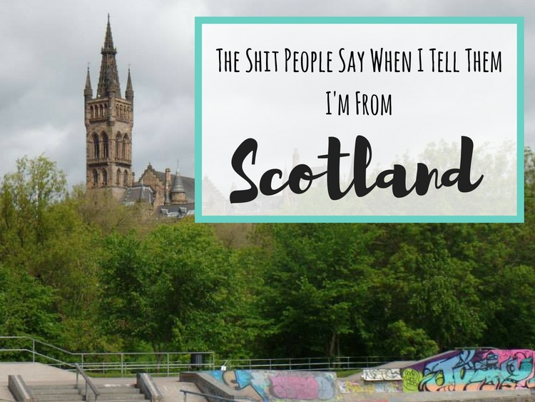The Shit People Say When I Tell Them I'm From Scotland
