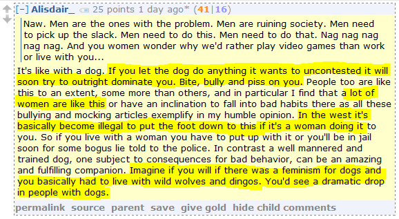 Alisdair_ 25 points 1 day ago* (41|16)      Naw. Men are the ones with the problem. Men are ruining society. Men need to pick up the slack. Men need to do this. Men need to do that. Nag nag nag nag nag. And you women wonder why we'd rather play video games than work or live with you...  It's like with a dog. If you let the dog do anything it wants to uncontested it will soon try to outright dominate you. Bite, bully and piss on you. People too are like this to an extent, some more than others, and in particular I find that a lot of women are like this or have an inclination to fall into bad habits there as all these bullying and mocking articles exemplify in my humble opinion. In the west it's basically become illegal to put the foot down to this if it's a woman doing it to you. So if you live with a woman you have to put up with it or you'll be in jail soon for some bogus lie told to the police. In contrast a well mannered and trained dog, one subject to consequences for bad behavior, can be an amazing and fulfilling companion. Imagine if you will if there was a feminism for dogs and you basically had to live with wild wolves and dingos. You'd see a dramatic drop in people with dogs.