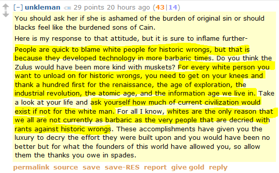 unkleman 27 points 21 hours ago (42|15)  You should ask her if she is ashamed of the burden of original sin or should blacks feel like the burdened sons of Cain.  Here is my response to that attitude, but it is sure to inflame further-  People are quick to blame white people for historic wrongs, but that is because they developed technology in more barbaric times. Do you think the Zulus would have been more kind with muskets? For every white person you want to unload on for historic wrongs, you need to get on your knees and thank a hundred first for the renaissance, the age of exploration, the industrial revolution, the atomic age, and the information age we live in. Take a look at your life and ask yourself how much of current civilization would exist if not for the white man. For all I know, whites are the only reason that we all are not currently as barbaric as the very people that are decried with rants against historic wrongs. These accomplishments have given you the luxury to decry the effort they were built upon and you would have been no better but for what the founders of this world have allowed you, so allow them the thanks you owe in spades.