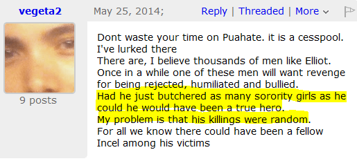 Dont waste your time on Puahate. it is a cesspool. I've lurked there There are, I believe thousands of men like Elliot. Once in a while one of these men will want revenge for being rejected, humiliated and bullied. Had he just butchered as many sorority girls as he could he would have been a true hero. My problem is that his killings were random. For all we know there could have been a fellow Incel among his victims