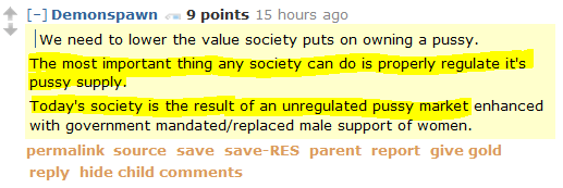 Demonspawn 9 points 15 hours ago We need to lower the value society puts on owning a pussy. The most important thing any society can do is properly regulate it's pussy supply. Today's society is the result of an unregulated pussy market enhanced with government mandated/replaced male support of women.