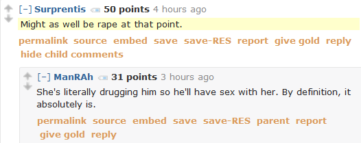 Surprentis 50 points 4 hours ago   Might as well be rape at that point.      permalink     embed     save     report     give gold     reply  [–]ManRAh 31 points 3 hours ago   She's literally drugging him so he'll have sex with her. By definition, it absolutely is.