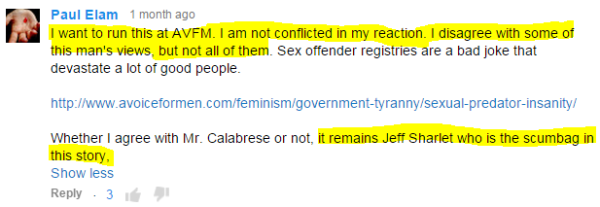 Paul Elam 1 month ago  I want to run this at AVFM. I am not conflicted in my reaction. I disagree with some of this man's views, but not all of them. Sex offender registries are a bad joke that devastate a lot of good people.  http://www.avoiceformen.com/feminism/government-tyranny/sexual-predator-insanity/  Whether I agree with Mr. Calabrese or not, it remains Jeff Sharlet who is the scumbag in this story,