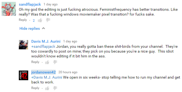 sandflapjack 1 day ago  Oh my god the editing is just fucking atrocious. Feministfrequency has better transitions. Like really? Was that a fucking windows moviemaker pixel transition? for fucks sake.  Reply  · 2  Hide replies    Davis M.J. Aurini 1 day ago  +sandflapjack Jordan, you really gotta ban these shit-birds from your channel.  They're too cowardly to post on mine; they pick on you because you're a nice guy.  This idiot wouldn't know editing if it bit him in the ass.  Reply  ·    jordanowen42 20 hours ago  +Davis M.J. Aurini We open in six weeks- stop telling me how to run my channel and get back to work.