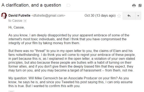 """David Futrelle <dfutrelle@gmail.com> Oct 30 (13 days ago) to Cassie Hi, Cassie, As you know, I am deeply disappointed by your apparent embrace of some of the internet's most toxic individuals, and that I think that you have compromised the integrity of your fllm by taking money from them. But there was no """"threat"""" to you in my open letter to you, the claims of Elam and his fans notwithstanding. I do think you will come to regret your embrace of these people, in part because this is, as I explained in the open letter, a violation of your own stated principles, but also because these people are bullies with a habit of turning on their former allies, and if you don't give them the deeply biased film that they expect, they may turn on you, and you may become a target of harassment -- from them, not me. My question: Will Mike Cernovich be an Associate Producer on your film? As you know, he says he is, and since you Tweeted his post saying this, I can only assume this is true. But I wanted to confirm this with you."""