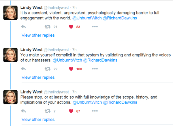 Lindy West ‏@thelindywest 7h7 hours ago It is a constant, violent, unprovoked, psychologically damaging barrier to full engagement with the world. @UnburntWitch @RichardDawkins 21 retweets 83 likes Reply Retweet 21 Liked 83 More View other replies Lindy West ‏@thelindywest 7h7 hours ago You make yourself complicit in that system by validating and amplifying the voices of our harassers. @UnburntWitch @RichardDawkins 22 retweets 100 likes Reply Retweet 22 Liked 100 More View other replies Lindy West ‏@thelindywest 7h7 hours ago Please stop, or at least do so with full knowledge of the scope, history, and implications of your actions. @UnburntWitch @RichardDawkins