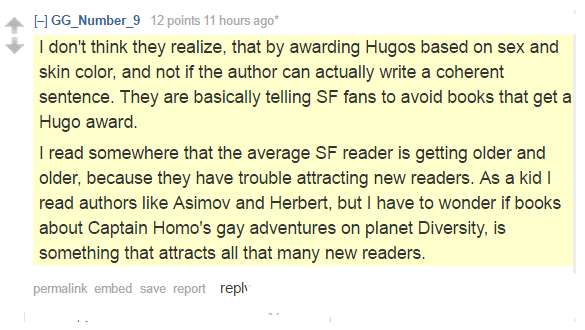 GG_Number_9 12 points 11 hours ago*  I don't think they realize, that by awarding Hugos based on sex and skin color, and not if the author can actually write a coherent sentence. They are basically telling SF fans to avoid books that get a Hugo award. I read somewhere that the average SF reader is getting older and older, because they have trouble attracting new readers. As a kid I read authors like Asimov and Herbert, but I have to wonder if books about Captain Homo's gay adventures on planet Diversity, is something that attracts all that many new readers.