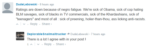 "DudeLebowski • 8 hours ago Ratings are down because of negro fatigue. We're sick of Obama, sick of cop hating BLM savages, sick of blacks in TV commercials, sick of the Khardashians, sick of ""teenagers"" and most of all : sick of preening, holier-than-thou, ass licking anti-racists. • Reply•Share › Avatar DeplorableSnailmailtrucker DudeLebowski • 7 hours ago There is a lot I agree with in your post !"
