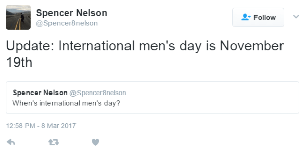 Spencer Nelson‏ @Spencer8nelson Follow More Spencer Nelson Retweeted Spencer Nelson Update: International men's day is November 19thSpencer Nelson added, Spencer Nelson @Spencer8nelson When's international men's day? 12:58 PM - 8 Mar 2017
