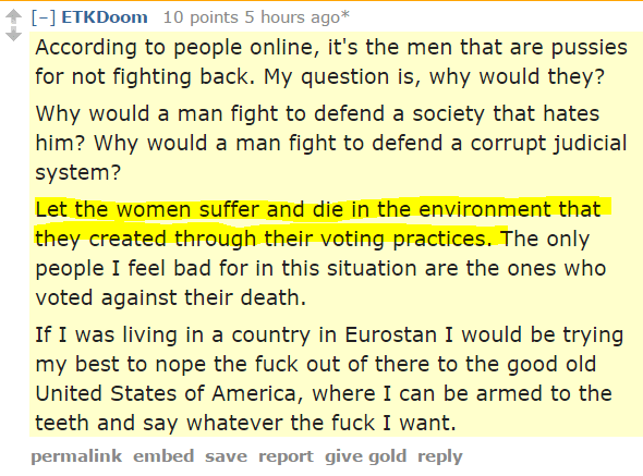 ETKDoom 10 points 5 hours ago* According to people online, it's the men that are pussies for not fighting back. My question is, why would they? Why would a man fight to defend a society that hates him? Why would a man fight to defend a corrupt judicial system? Let the women suffer and die in the environment that they created through their voting practices. The only people I feel bad for in this situation are the ones who voted against their death. If I was living in a country in Eurostan I would be trying my best to nope the fuck out of there to the good old United States of America, where I can be armed to the teeth and say whatever the fuck I want.