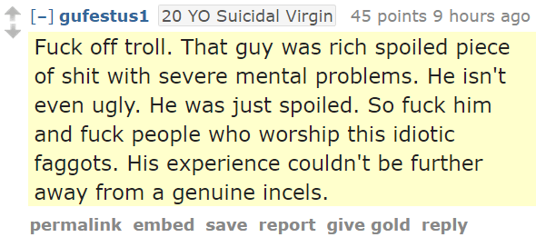 gufestus120 YO Suicidal Virgin 45 points 9 hours ago Fuck off troll. That guy was rich spoiled piece of shit with severe mental problems. He isn't even ugly. He was just spoiled. So fuck him and fuck people who worship this idiotic faggots. His experience couldn't be further away from a genuine incels.