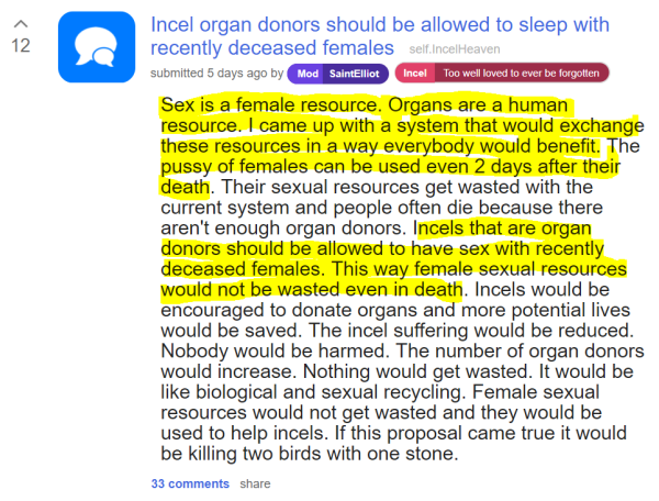 Incel organ donors should be allowed to sleep with recently deceased females self.IncelHeaven submitted 5 days ago by Mod SaintElliotIncelToo well loved to ever be forgotten Sex is a female resource. Organs are a human resource. I came up with a system that would exchange these resources in a way everybody would benefit. The pussy of females can be used even 2 days after their death. Their sexual resources get wasted with the current system and people often die because there aren't enough organ donors. Incels that are organ donors should be allowed to have sex with recently deceased females. This way female sexual resources would not be wasted even in death. Incels would be encouraged to donate organs and more potential lives would be saved. The incel suffering would be reduced. Nobody would be harmed. The number of organ donors would increase. Nothing would get wasted. It would be like biological and sexual recycling. Female sexual resources would not get wasted and they would be used to help incels. If this proposal came true it would be killing two birds with one stone.