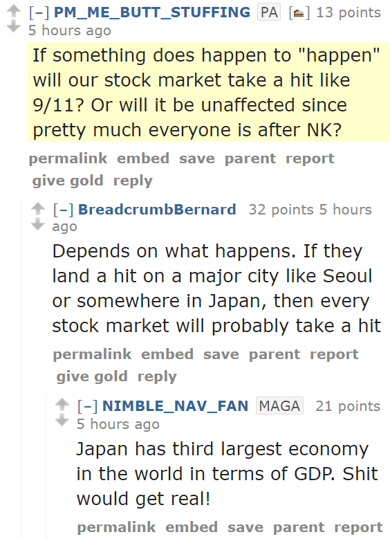 "PM_ME_BUTT_STUFFINGPA[🍰] 13 points 5 hours ago  If something does happen to ""happen"" will our stock market take a hit like 9/11? Or will it be unaffected since pretty much everyone is after NK? permalinkembedsaveparentreportgive goldreply [–]BreadcrumbBernard 32 points 5 hours ago  Depends on what happens. If they land a hit on a major city like Seoul or somewhere in Japan, then every stock market will probably take a hit permalinkembedsaveparentreportgive goldreply [–]NIMBLE_NAV_FANMAGA 21 points 5 hours ago  Japan has third largest economy in the world in terms of GDP. Shit would get real!"