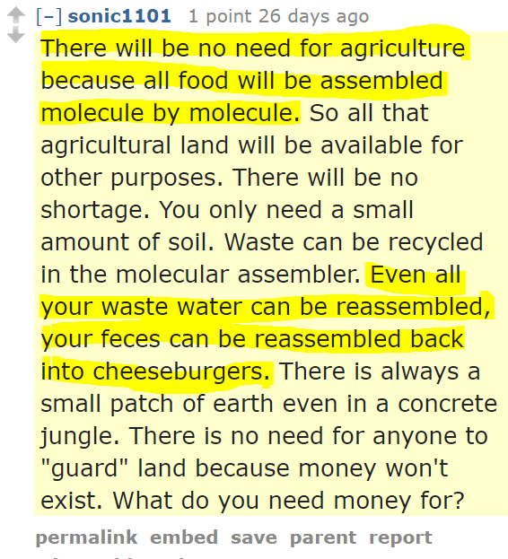 """sonic1101 1 point 26 days ago There will be no need for agriculture because all food will be assembled molecule by molecule. So all that agricultural land will be available for other purposes. There will be no shortage. You only need a small amount of soil. Waste can be recycled in the molecular assembler. Even all your waste water can be reassembled, your feces can be reassembled back into cheeseburgers. There is always a small patch of earth even in a concrete jungle. There is no need for anyone to """"guard"""" land because money won't exist. What do you need money for?"""
