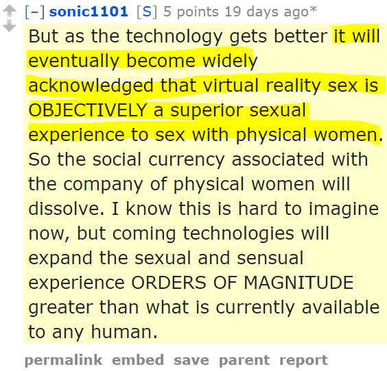 sonic1101[S] 5 points 19 days ago* But as the technology gets better it will eventually become widely acknowledged that virtual reality sex is OBJECTIVELY a superior sexual experience to sex with physical women. So the social currency associated with the company of physical women will dissolve. I know this is hard to imagine now, but coming technologies will expand the sexual and sensual experience ORDERS OF MAGNITUDE greater than what is currently available to any human.