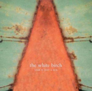 THE WHITE BIRCH: Star Is Just A Sun (Glitterhouse/Indigo)