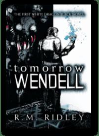 Tomorrow Wendell by R. M. Ridley, a White Dragon Black novel