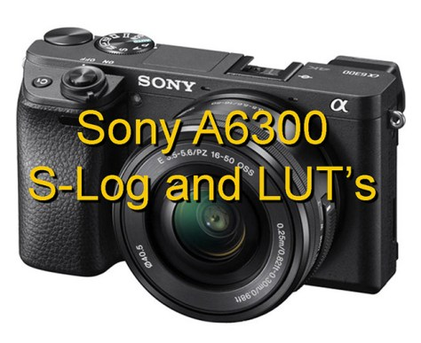 Sony_A6300 Using S-Log2 and S-Log3 with the Sony A6300 (with LUT's to download).