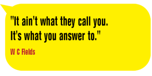 It aint what they call you-W C Fields