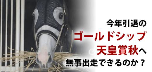 今年引退のゴールドシップ天皇賞秋へ無事出走できるのか?