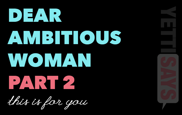 Dear Ambitious Woman, Part Two.