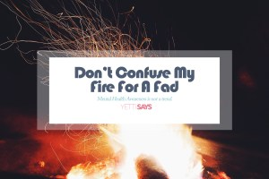 Don't Confuse My Fire With A Fad