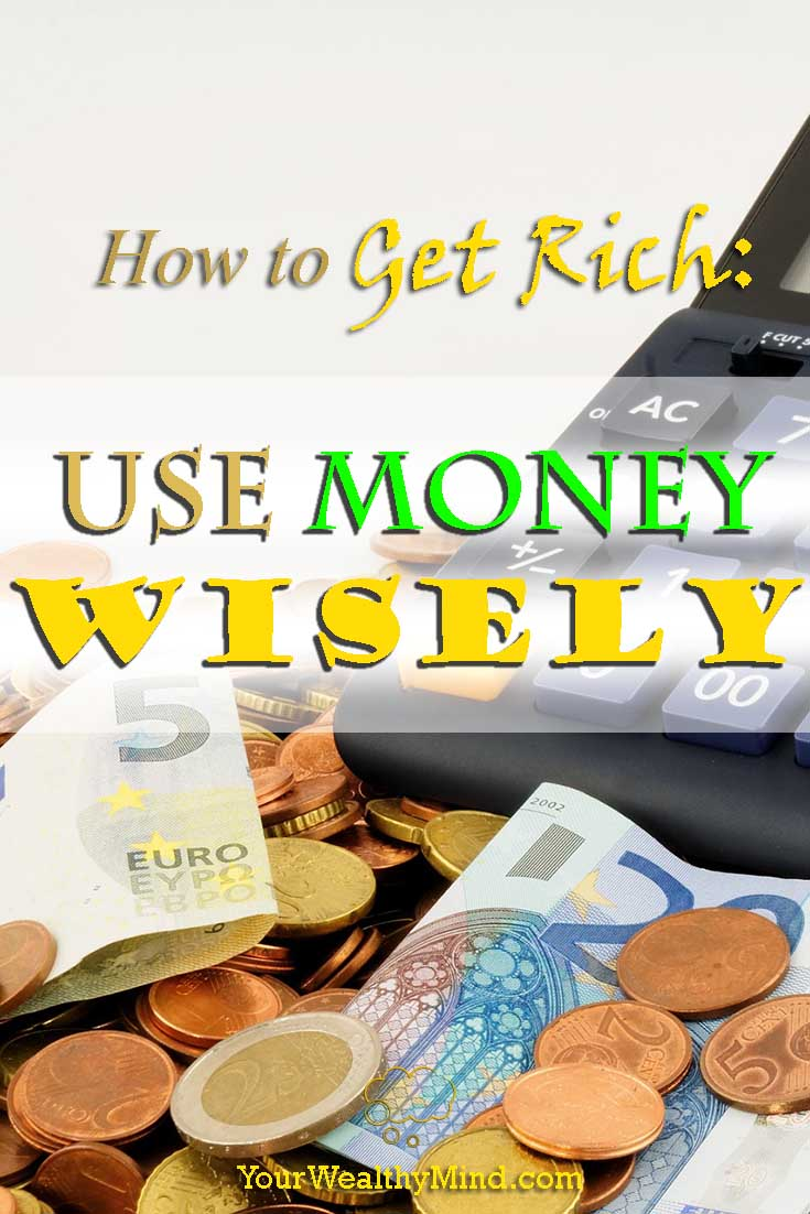 how to get rich use money wisely yourwealthymind your wealthy mind