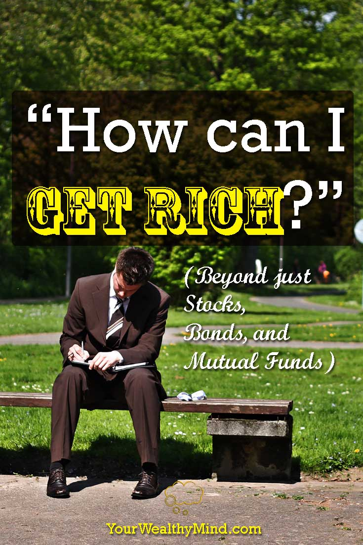 """""""How can I Get Rich?"""" (Beyond just Stocks, Bonds, and Mutual Funds) - Your Wealthy Mind"""