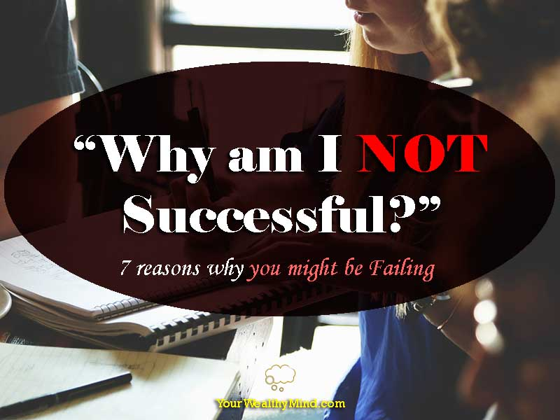 """Why am I not successful?"" 7 reasons why you might be Failing"