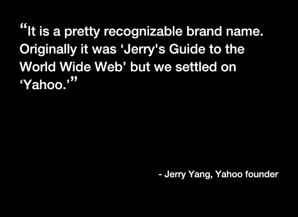 """It is a pretty recognizable brand name. Originally it was 'Jerry's Guide to the World Wide Web' but we settled on 'Yahoo.'"" -Jerry Yang, Yahoo founder"