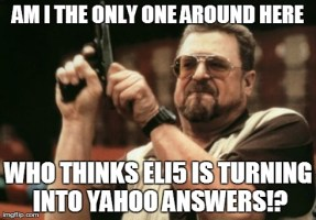 ELI5 is starting to have more and more questions that could be googled and answered in 5 seconds. People are getting seriously lazy.