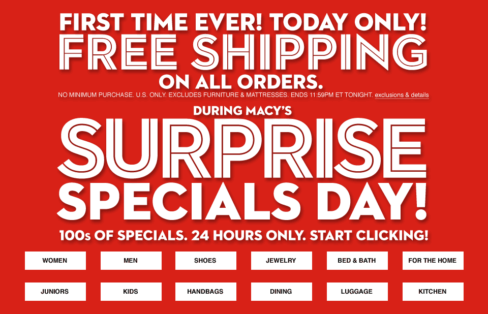 first time ever! today only! free shipping on all orders. no minimum purchase U.S. only excludes furniture and mattresses. ends eleven fifty nine PM ET tonight. during macys surprise specials day! hundreds of specials twenty four hours only. start clicking!