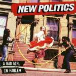 NEW POLITICS TO RELEASE SOPHMORE ALBUM A BAD GIRL IN HARLEM ON MAY 21ST