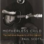 BOOK REVIEW: Motherless Child – The Definitive Biography of Eric Clapton by Paul Scott