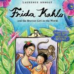 BOOK REVIEW: Frida Kahlo and the Bravest Girl in the World by Laurence Anholt