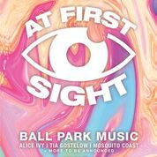 AT FIRST SIGHT featuring BALL PARK MUSIC, ALICE IVY, TIA GOSTELOW, MOSQUITO COAST