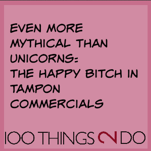 "Joke:  ""Even more mythical than unicorns: the happy bitch in tampon commercials"""