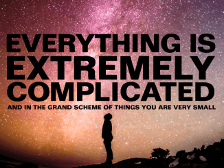 everything is extremely complicated and in the grand scheme of things you are very small.